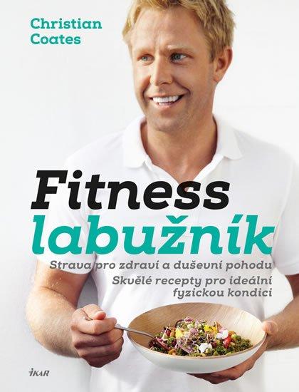 Fitness labužník - Strava pro zdraví a duševní pohodu. Skvělé recepty pro ideální fyzickou kondici - Christian Coates