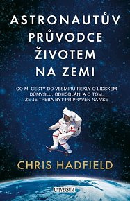 Astronautův průvodce životem na Zemi - Co mi cesty do vesmíru řekly o lidském důmyslu, odhodlání a o tom, že je třeba být připraven na vše