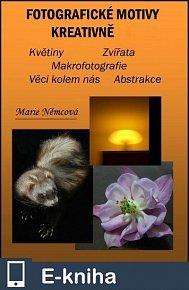 Fotografické motivy kreativně, Květiny Zvířata Makrofotografie Věci kolem nás Abstrakce (E-KNIHA)